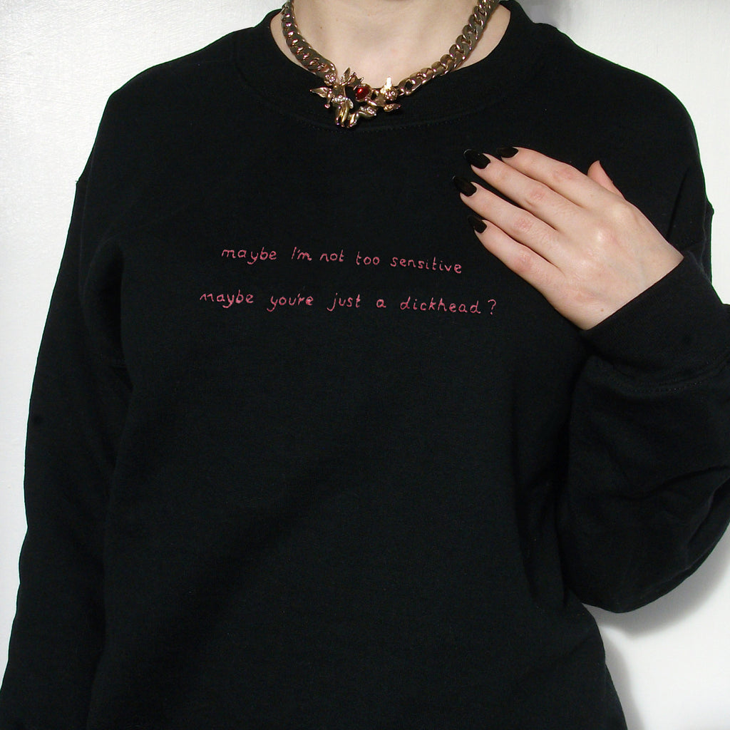 Maybe I'm not too sensitive, maybe you're just a dickhead? (hand embroidered sweatshirt)