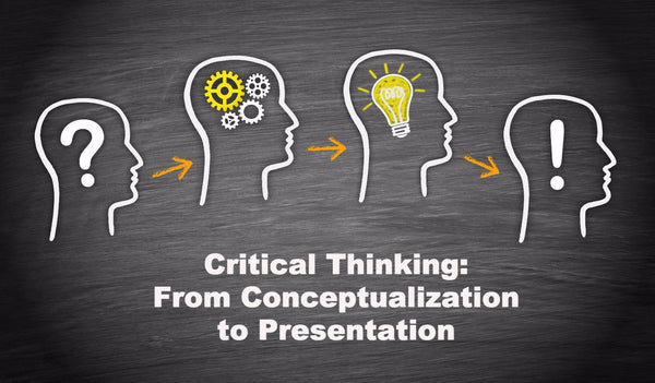 Critical Thinking: From Conceptualization to Presentation