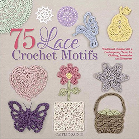 75 Lace Crochet Motifs: Traditional Designs with a Contemporary Twist, for Clothing, Accessories, and Home-ware (Knit & Crochet)