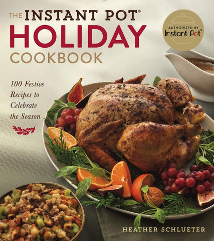 The Instant Pot Holiday Cookbook: 100 Festive Recipes to Celebrate the Season