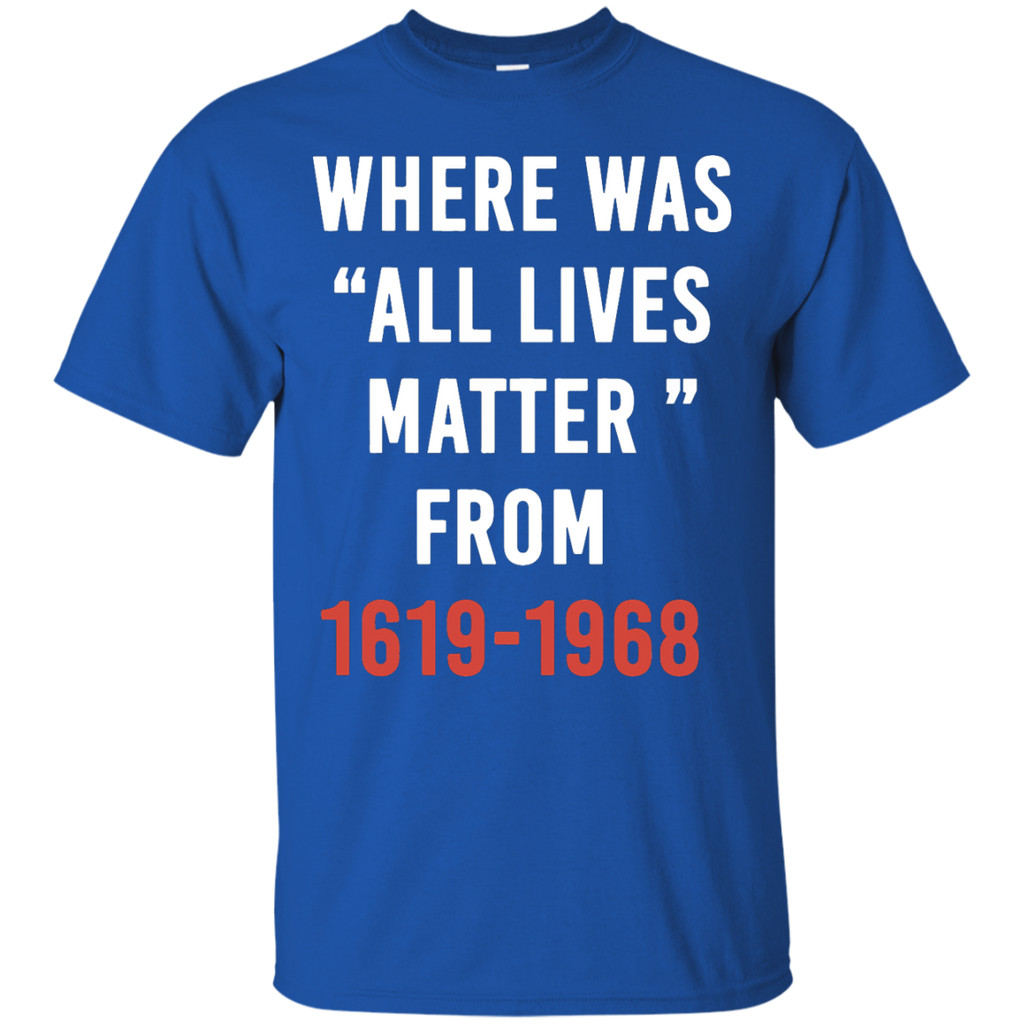 Where-Was-All-Lives-Matter-From-1619-1968-T-Shirt---Teeever.com-Black-S-
