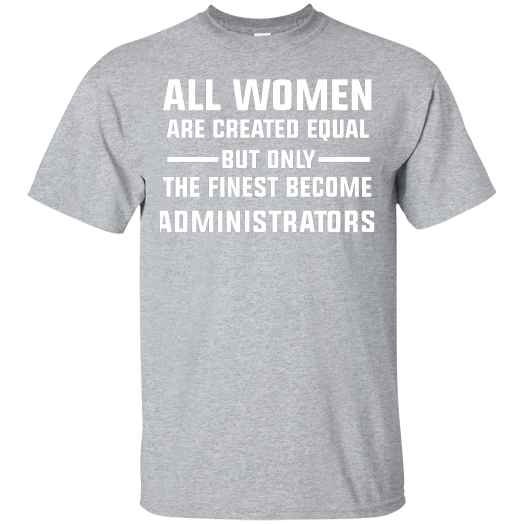All-women-are-created-equal-but-only-the-finest-become-Administrators-T-Shirt-Sport-Grey-S-