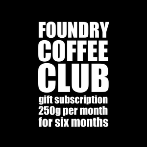 white text on black background. 'foundry coffee club, gift subscription, 250g per month for 6 months'