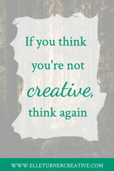 If you think you're not creative, think again