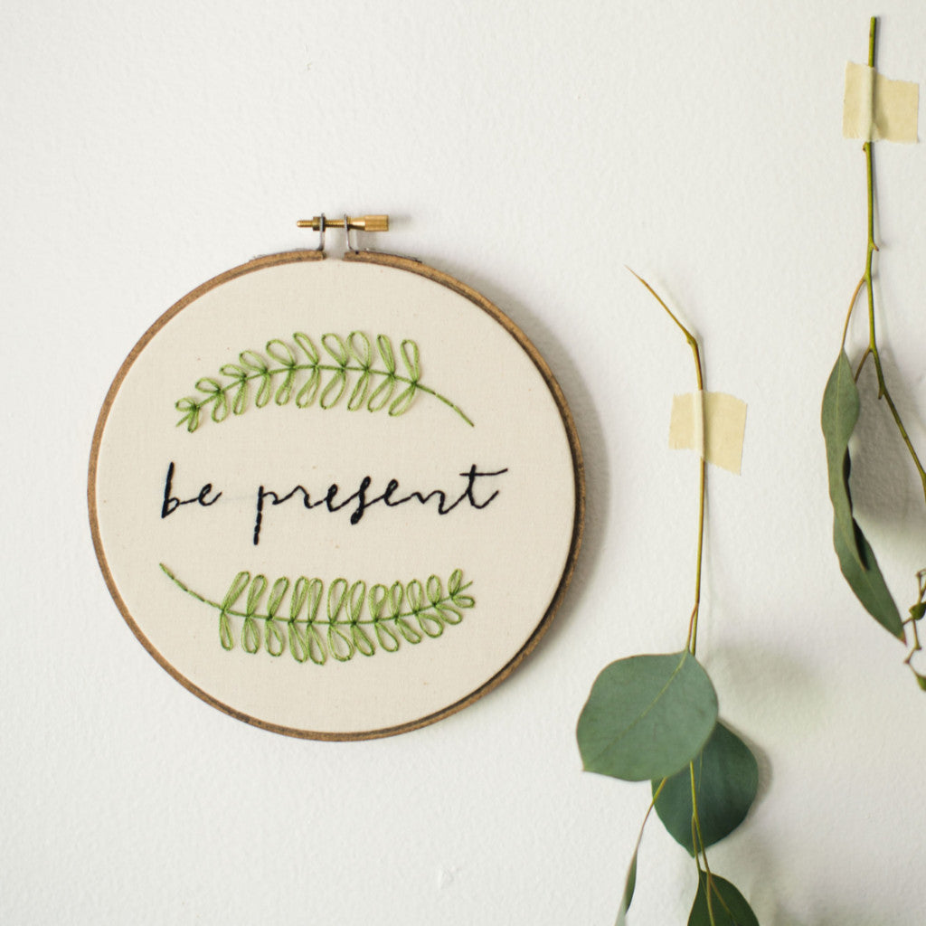Be Present Embroidery Hoop Art | Thistle and Thread Design