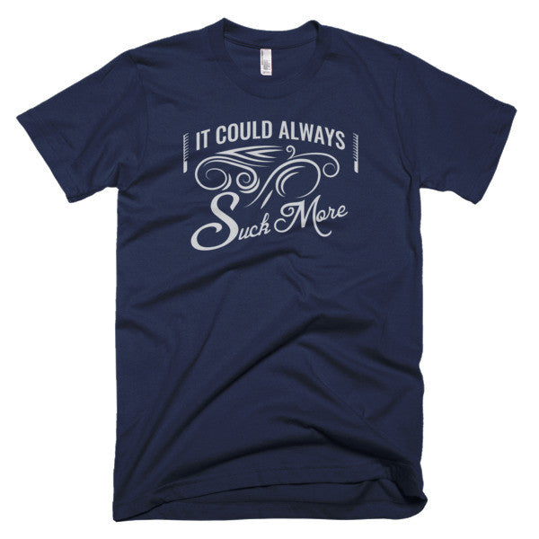 It Could Always Suck More T-Shirt