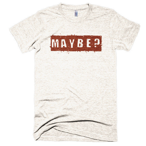 """ Maybe? "" - Extra Soft (Tri-Blend)"