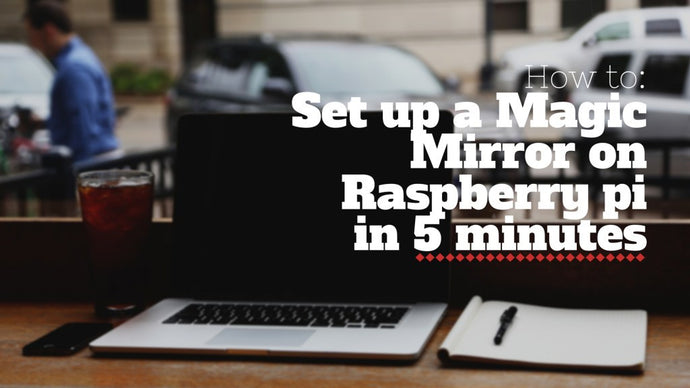 Set Up a Magic Mirror on Raspberry Pi in 5 Minutes