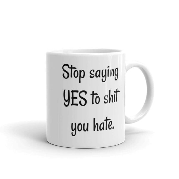 Stop saying yes to shit you hate motivational mug