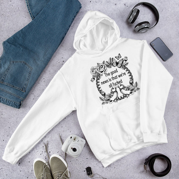 The good news is that we are all fucked funny snarky Unisex Hoodie