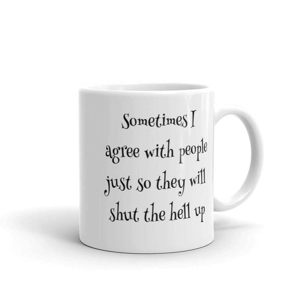 Sometimes I agree with people just so they will shut the hell up mug