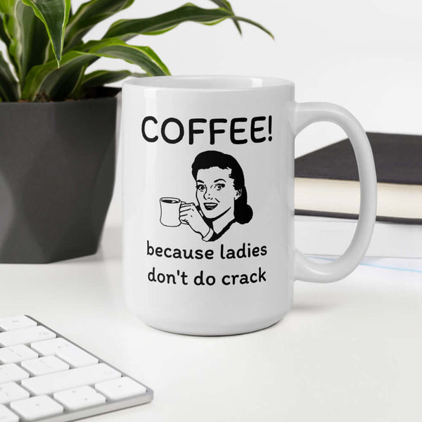 Coffee! because ladies don't do crack funny sarcastic coffee mug