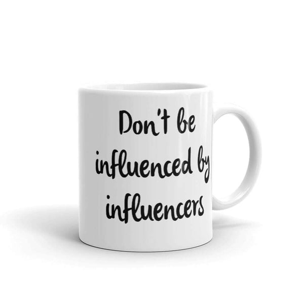 Don't be influenced by influencers coffee mug