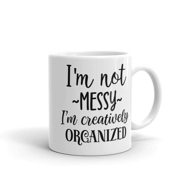 I'm not messy I'm creatively organized. Funny messy people mug
