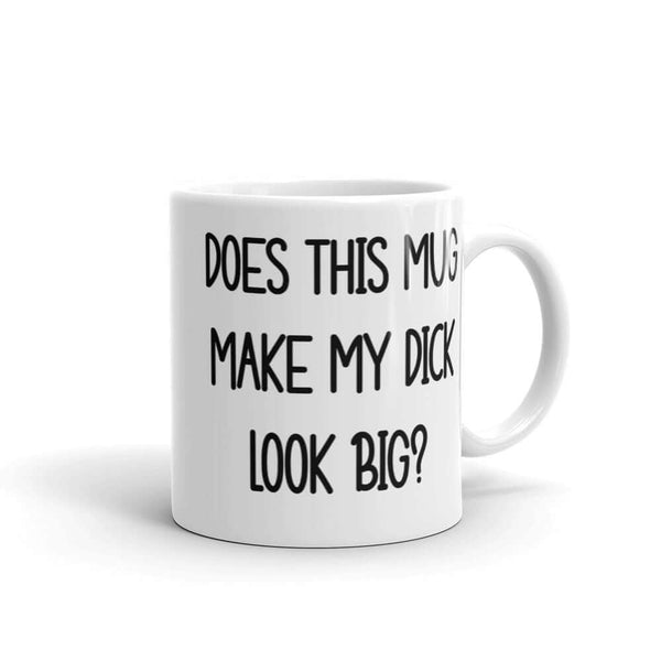 Does this mug make my dick look big? Funny inappropriate mug