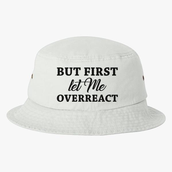 Overreact by all Means Bucket Custom Hats: But First Let Me Overreact