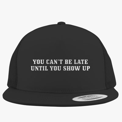 You Can't Be Late Until You Show Up Embroidered Trucker Hat