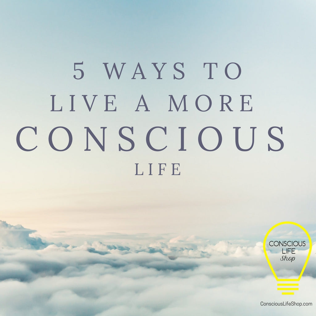 5 Ways to Live a More Conscious Life
