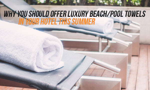 Why you should Offer Luxury Beach Towels in your Hotel this summer