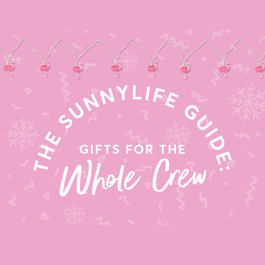 The Sunnylife Guide: Gifts for the Whole Crew