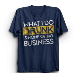 What I Do Drunk Is None Of My Business Shirt