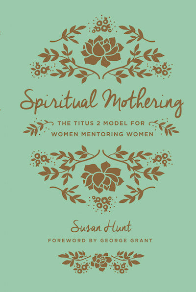Spiritual Mothering:  The Titus 2 Model for Women Mentoring Women