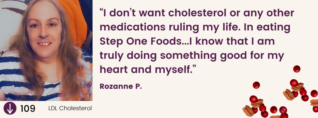 """""""I don't want cholesterol or any other medications ruling my life. In eating Step One Foods...I know that I am truly doing something good for my heart and myself."""" Rozanne P."""