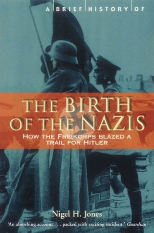 Buy A Brief History of the Birth of the Nazis: How the Freikorps Blazed a Trail online for USD 23.09 at alldesineeds