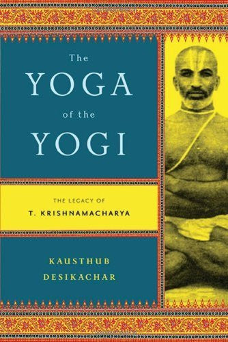 Buy The Yoga of the Yogi: The Legacy of T. Krishnamacharya [Paperback] [Sep 13, online for USD 18.83 at alldesineeds