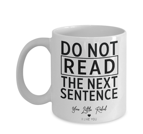 Do No Read The Next Sentence - Coffee Mug - For Him, For Her, Wife, Husband, Friend, Bestfriend, Cheeky, Funny, Mug