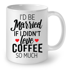 I'D Be Married, If Didn't Love Coffee - Limited Edition - Ceramic Mug