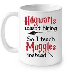 LIMITED EDITION - HOGWART'S WASNT HIRING SO I TEACH MUGGLES INSTEAD