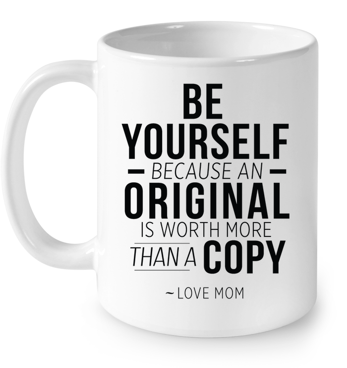 LIMTED EDITION - BE YOURSELF BECAUSE AN ORIGINAL IS WORTH MORE THEN A COPY - HIS, HER, MOM, DAD, BROTHER, SISTER, UNCLE, PAPA