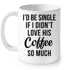 LIMITED EDITION - I'D BE SINGLE IF I DIDN'T LOVE HIS COFFEE SO MUCH