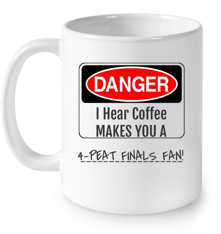 LIMITED EDITION - DANGER I HEAR COFFEE MAKES YOU A 4- PEAT FINALS FAN!