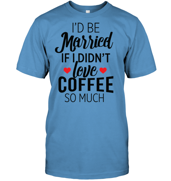 LIMITED EDITION - I'D Be Married If, Coffee - T Shirt