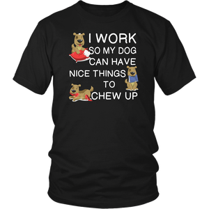 I Work So My Dog Can Have Nice Things To Chew Up T-Shirt
