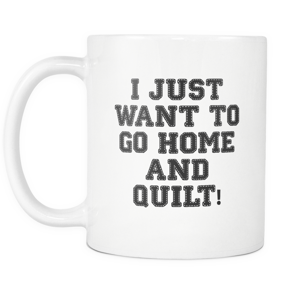 Mug: I Just Want to Go Home and Quilt