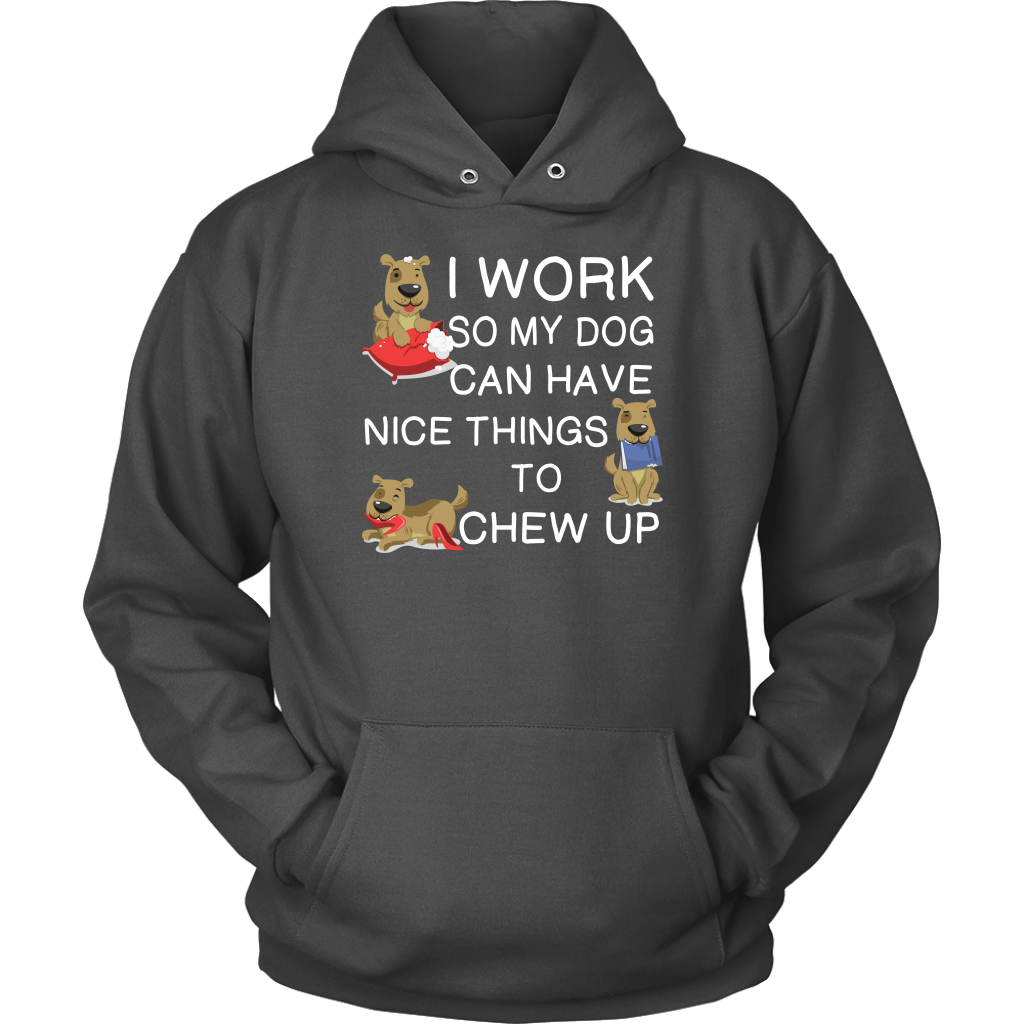 I Work So My Dog Can Have Nice Things To Chew Up Hoodie