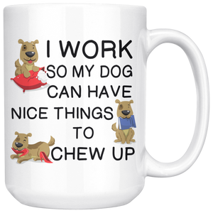 I Work So My Dog Can Have Nice Things To Chew Up Coffee Cup