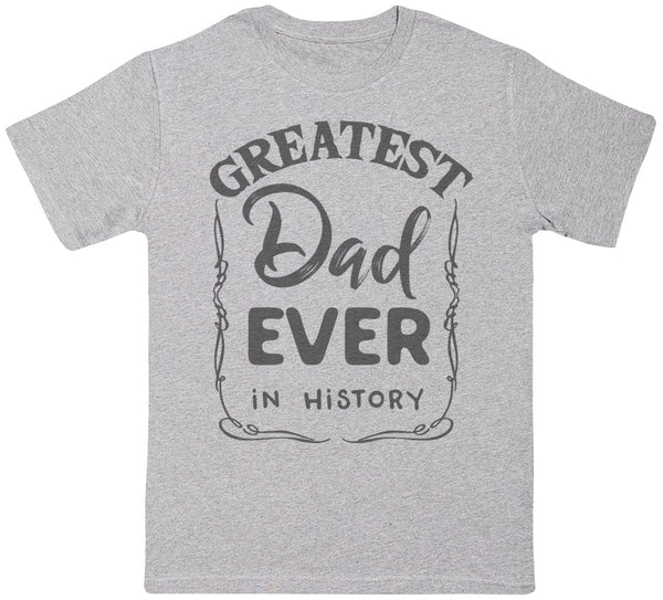 Greatest Dad Ever In History - Dads T-Shirt