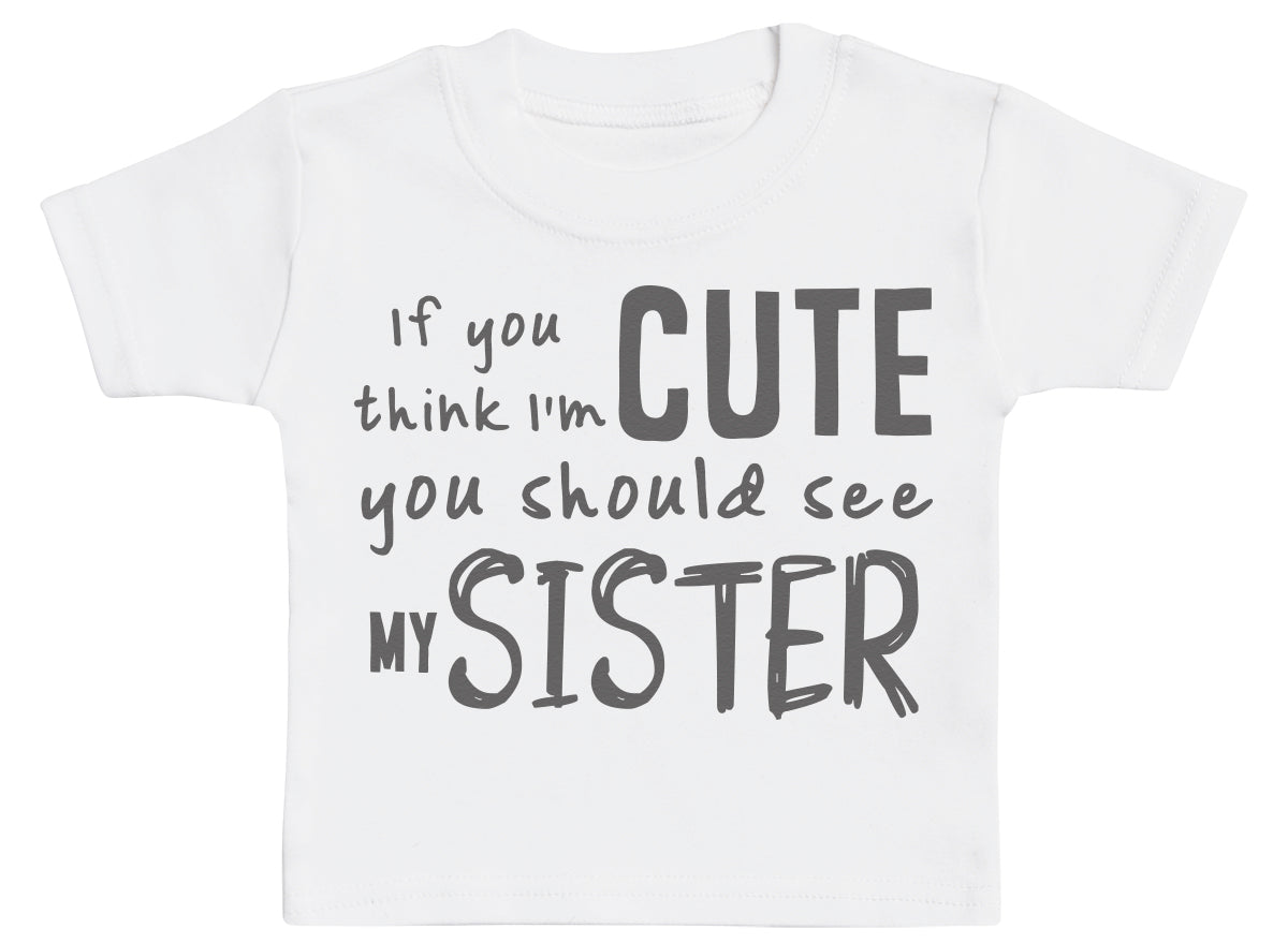 If You Think I'm Cute You Should See My Sister Baby T-Shirt