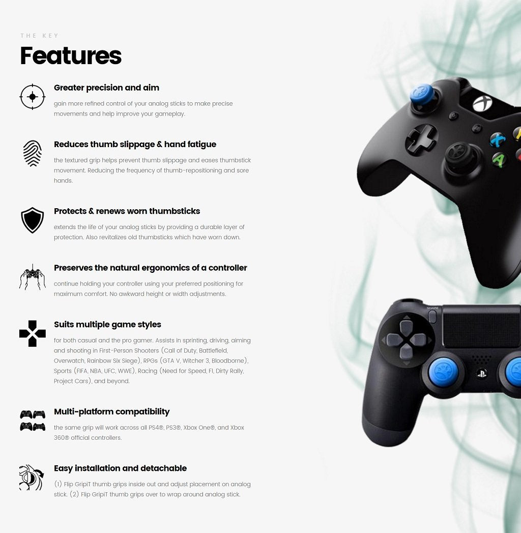 THE KEY Greater precision and aim Greater precision and aim Gain more refined control of your analog sticks to make precise movements and help improve your gameplay.  Reduces thumb slippage & hand fatigue Reduces thumb slippage & hand fatigue The textured grip helps prevent thumb slippage and eases thumbstick movement. Reduces the frequency of thumb-repositioning and sore hands.  Protects & renews worn thumbsticks Protects & renews worn thumbsticks Extends the life of your analog sticks by providing a durable layer of protection. Also revitalizes old thumbsticks which have worn down.  Suits multiple game styles Suits multiple game styles For both casual and the pro gamer. Assists in sprinting, driving, aiming and shooting in First-Person Shooters (Call of Duty, Battlefield, Overwatch, Rainbow Six Siege), RPGs (GTA V, Witcher 3, Bloodborne), Sports (FIFA, NBA, UFC, WWE), Racing (Need for Speed, F1, Dirty Rally, Project Cars), and beyond.  Preserves the natural ergonomics of a controller Preserves the natural ergonomics of a controller Continue holding your controller using your preferred positioning for maximum comfort. No awkward height or width adjustments.  Multi-platform compatibility Multi-platform compatibility The same grip will work across all PS4®, PS3®, Xbox One®, Xbox 360®, and Nintendo Switch Pro official controllers.  Easy installation and detachable Easy installation and detachable (1) Flip GRIPIT thumb grips inside out and adjust placement on analog stick. (2) Flip GRIPIT thumb grips over to wrap around analog stick.