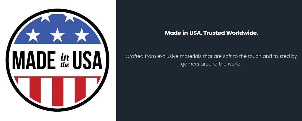Made in USA. Trusted Worldwide. Crafted from exclusive materials that are soft to the touch and trusted by gamers around the world.