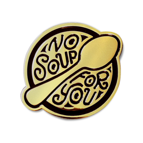 NO SOUP FOR YOU! ENAMEL PIN