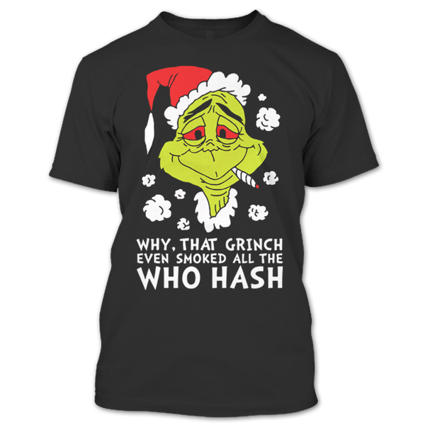 Grinch Christmas Sweater.Why That Grinch Even Smoked All The Who Hash T Shirt Ugly Christmas Sweater T Shirt