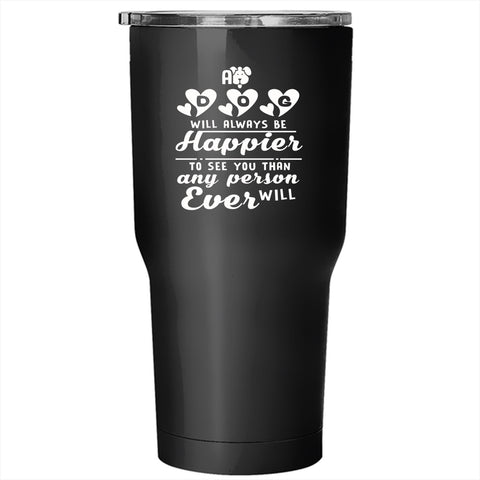 A Dog Will Always Be Happier Tumbler 30 oz Stainless Steel, Lovely Gift For Son Travel Mug
