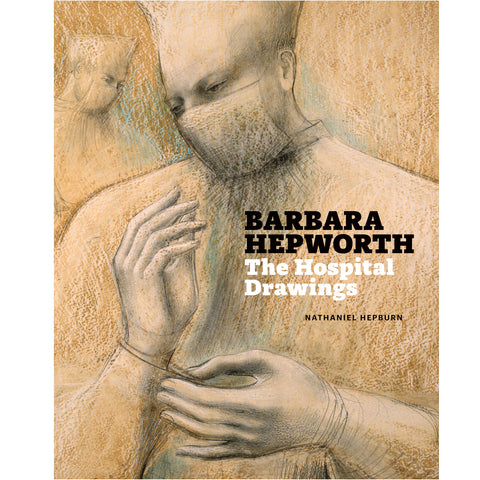 Barbara Hepworth: The Hospital Drawings by Nathaniel Hepburn
