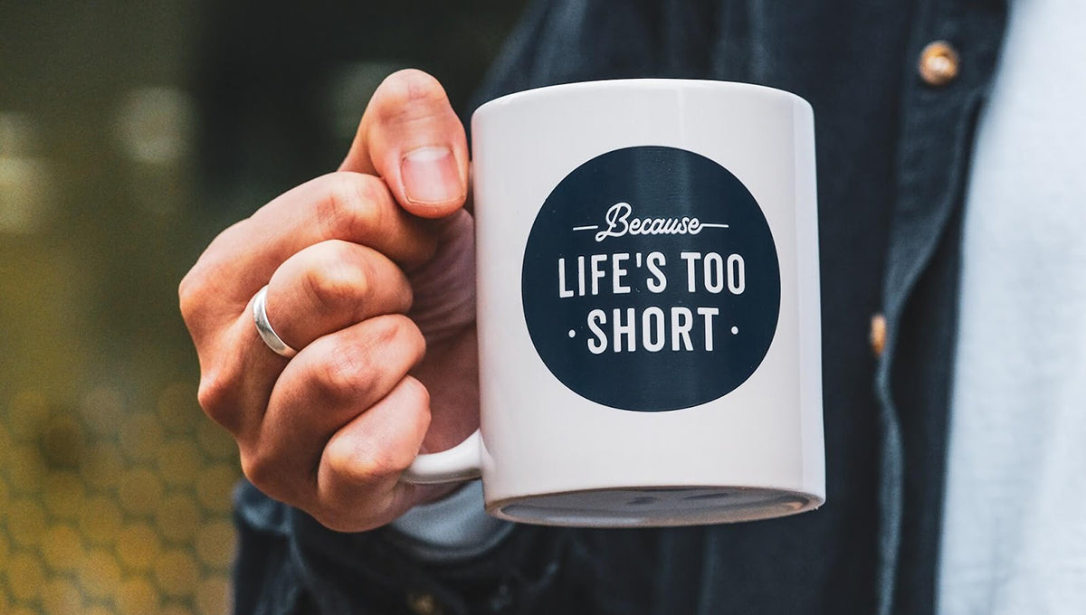 Cup of coffee saying 'Because life's too short', since one of the benefits of coffee is longevity