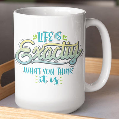Life Is Exactly What You Think It Is • 15oz. Coffee Mug Drinkware teelaunch Life Is Exactly